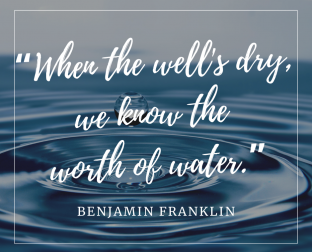 "Benjamin Franklin Quote, ""When the well's dry, we know the worth of water"""